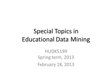 Special Topics in Educational Data Mining HUDK5199 Spring term, 2013 February 18, 2013.