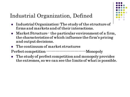 Industrial Organization, Defined Industrial Organization: The study of the structure of firms and markets and of their interactions. Market Structure -