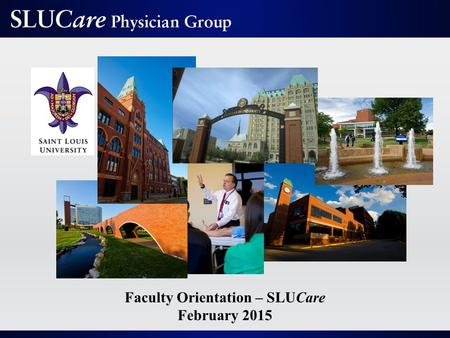 Faculty Orientation – SLUCare February 2015. Mission As the clinical arm of Saint Louis University School of Medicine, SLUCare exists to improve the lives.