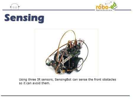 Using three IR sensors, SensingBot can sense the front obstacles so it can avoid them. Sensing.