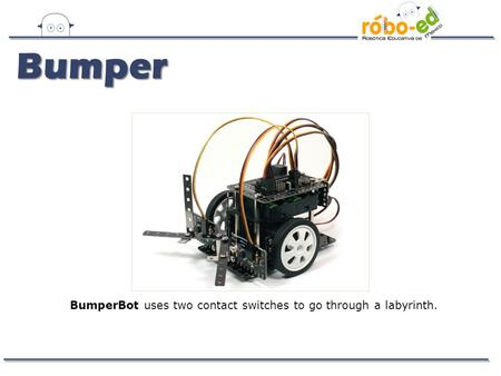 BumperBot uses two contact switches to go through a labyrinth. Bumper.