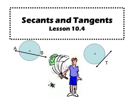 Secants and Tangents Lesson 10.4 A B T. A B A secant is a line that intersects a circle at exactly two points. (Every secant contains a chord of the circle.)