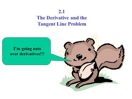 I'm going nuts over derivatives!!! 2.1 The Derivative and the Tangent Line Problem.