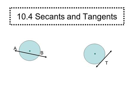 10.4 Secants and Tangents A B T. A B A secant is a line that intersects a circle at exactly two points. (Every secant contains a chord of the circle.)