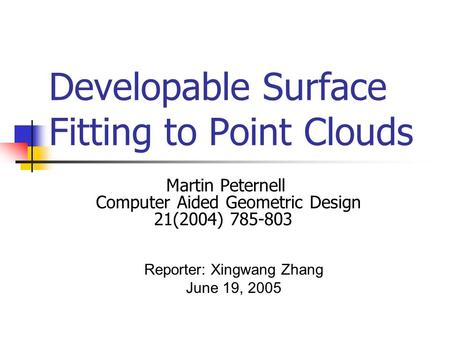 Developable Surface Fitting to Point Clouds Martin Peternell Computer Aided Geometric Design 21(2004) 785-803 Reporter: Xingwang Zhang June 19, 2005.