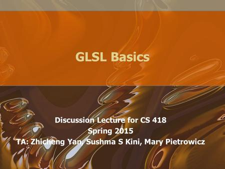 GLSL Basics Discussion Lecture for CS 418 Spring 2015 TA: Zhicheng Yan, Sushma S Kini, Mary Pietrowicz.