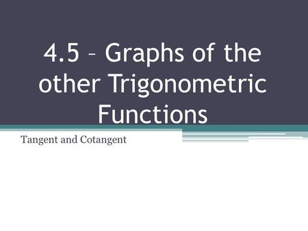 4.5 – Graphs of the other Trigonometric Functions Tangent and Cotangent.