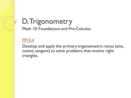 D. Trigonometry Math 10: Foundations and Pre-Calculus FP10.4 Develop and apply the primary trigonometric ratios (sine, cosine, tangent) to solve problems.