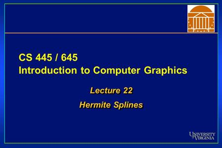 CS 445 / 645 Introduction to Computer Graphics Lecture 22 Hermite Splines Lecture 22 Hermite Splines.