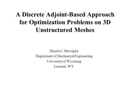 A Discrete Adjoint-Based Approach for Optimization Problems on 3D Unstructured Meshes Dimitri J. Mavriplis Department of Mechanical Engineering University.
