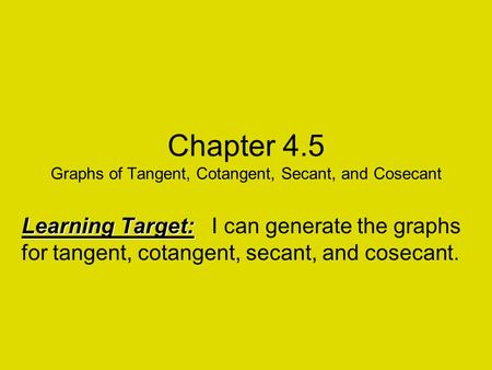 Chapter 4.5 Graphs of Tangent, Cotangent, Secant, and Cosecant Learning Target: Learning Target: I can generate the graphs for tangent, cotangent, secant,
