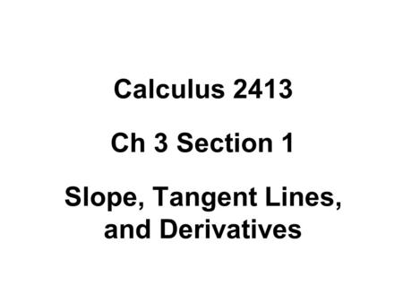 Calculus 2413 Ch 3 Section 1 Slope, Tangent Lines, and Derivatives.