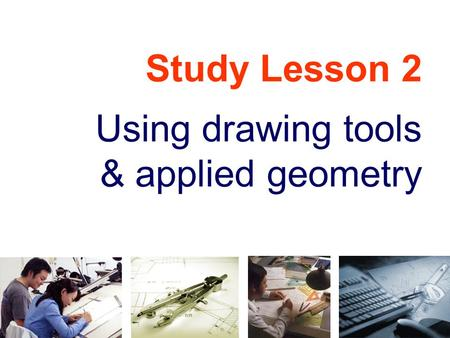 Study Lesson 2 Using drawing tools & applied geometry.