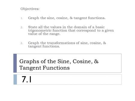 Graphs of the Sine, Cosine, & Tangent Functions Objectives: 1. Graph the sine, cosine, & tangent functions. 2. State all the values in the domain of a.