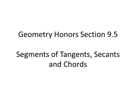 Geometry Honors Section 9.5 Segments of Tangents, Secants and Chords.