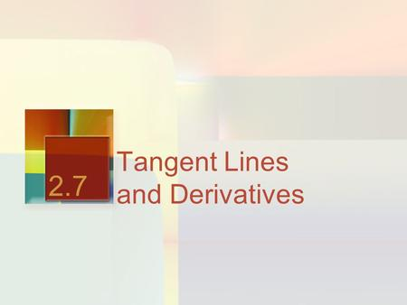 Tangent Lines and Derivatives 2.7. The First of the TWO GRANDE Sized Questions What are the two primary questions that Calculus seeks to answer?
