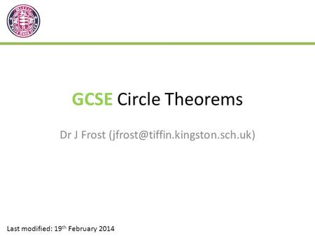 Dr J Frost (jfrost@tiffin.kingston.sch.uk) GCSE Circle Theorems Dr J Frost (jfrost@tiffin.kingston.sch.uk) Last modified: 19th February 2014.