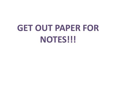 Get out paper for notes!!!.
