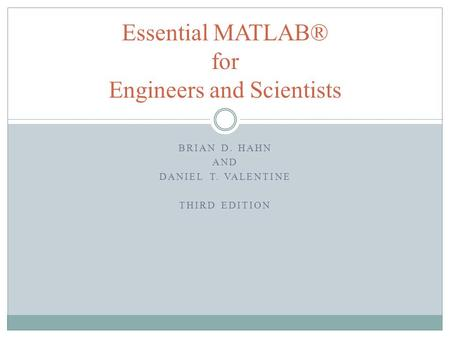 BRIAN D. HAHN AND DANIEL T. VALENTINE THIRD EDITION Essential MATLAB® for Engineers and Scientists.