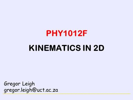 PHY1012F KINEMATICS IN 2D Gregor Leigh gregor.leigh@uct.ac.za.