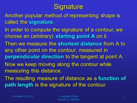 November 12, 2013Computer Vision Lecture 12: Texture 1Signature Another popular method of representing shape is called the signature. In order to compute.