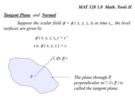 MAT 128 1.0 Math. Tools II Tangent Plane and Normal Suppose the scalar field  =  ( x, y, z, t) at time t o, the level surfaces are given by  ( x, y,