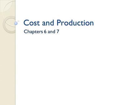 Cost and Production Chapters 6 and 7.