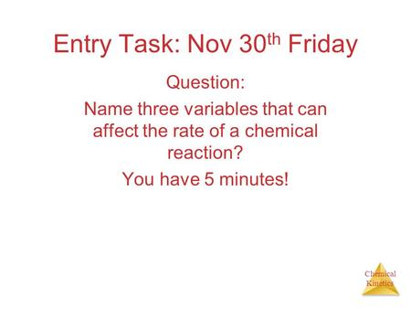 Chemical Kinetics Entry Task: Nov 30 th Friday Question: Name three variables that can affect the rate of a chemical reaction? You have 5 minutes!