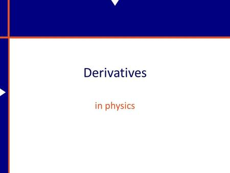 Derivatives in physics. Why Do We Need Derivatives? In physics things are constantly changing. Specifically, what we'll be interested with is how physical.