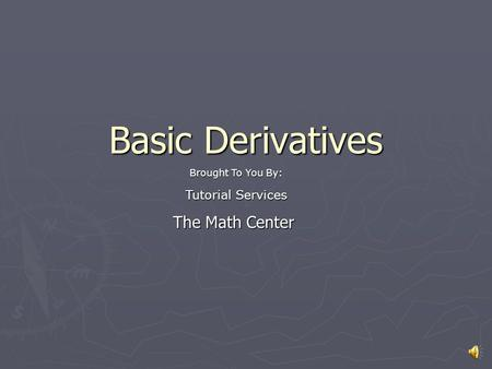 Basic Derivatives The Math Center Tutorial Services Brought To You By: