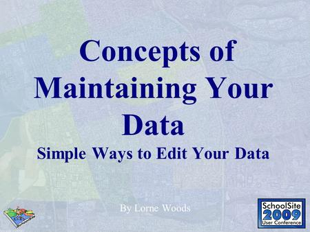 Concepts of Maintaining Your Data Simple Ways to Edit Your Data By Lorne Woods.
