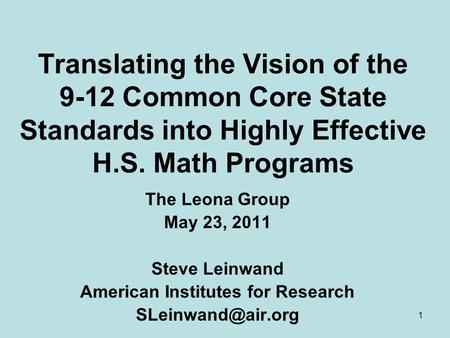 1 Translating the Vision of the 9-12 Common Core State Standards into Highly Effective H.S. <strong>Math</strong> Programs The Leona Group May 23, 2011 Steve Leinwand.