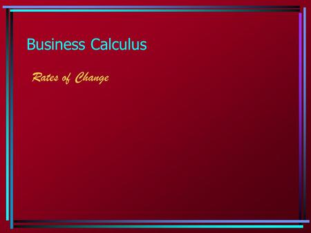 Business Calculus Rates of Change. 1.3 - 1.4 Types of Change  Average rate of change: the average rate of change of y with respect to x is a ratio of.