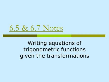 6.5 & 6.7 Notes Writing equations of trigonometric functions given the transformations.