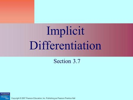 Copyright © 2007 Pearson Education, Inc. Publishing as Pearson Prentice Hall Implicit Differentiation Section 3.7.