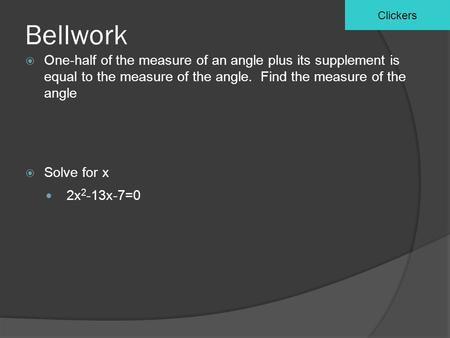 Bellwork  One-half of the measure of an angle plus its supplement is equal to the measure of the angle. Find the measure of the angle  Solve for x 2x.