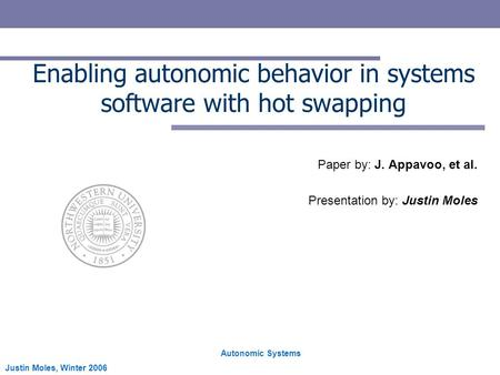 Autonomic Systems Justin Moles, Winter 2006 Enabling autonomic behavior in systems software with hot swapping Paper by: J. Appavoo, et al. Presentation.