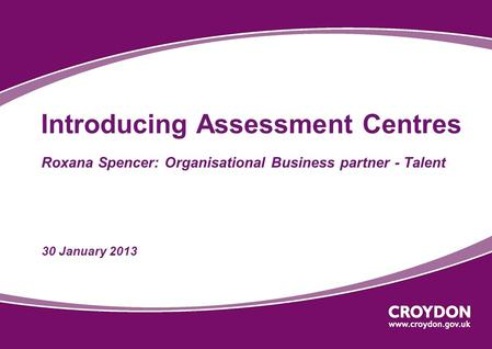 Introducing Assessment Centres Roxana Spencer: Organisational Business partner - Talent 30 January 2013.