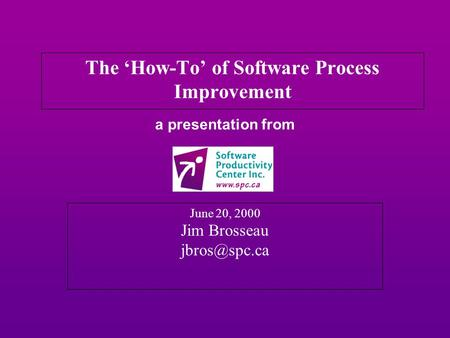 A presentation from June 20, 2000 Jim Brosseau The 'How-To' of Software Process Improvement.