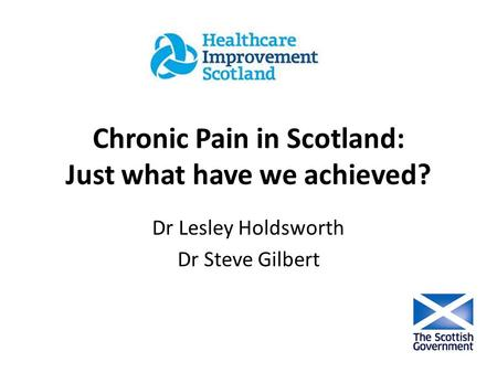 Chronic Pain in Scotland: Just what have we achieved? Dr Lesley Holdsworth Dr Steve Gilbert.