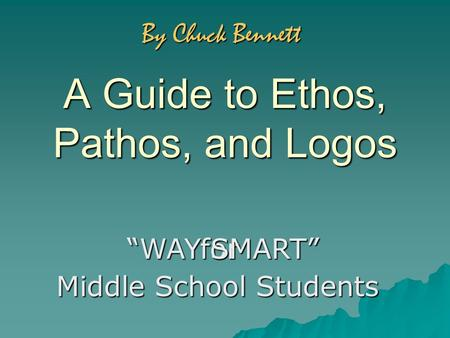 "A Guide to Ethos, Pathos, and Logos for ""WAY SMART"" Middle School Students By Chuck Bennett."