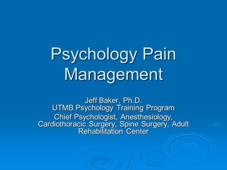 Psychology Pain Management Jeff Baker, Ph.D. UTMB Psychology Training Program Chief Psychologist, Anesthesiology, Cardiothoracic Surgery, Spine Surgery,