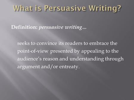 Definition: persuasive writing… seeks to convince its readers to embrace the point-of-view presented by appealing to the audience's reason and understanding.