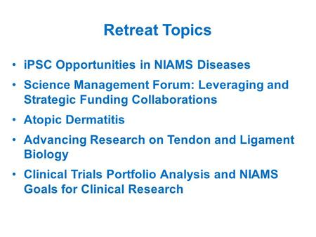 Retreat Topics iPSC Opportunities in NIAMS Diseases Science Management Forum: Leveraging and Strategic Funding Collaborations Atopic Dermatitis Advancing.