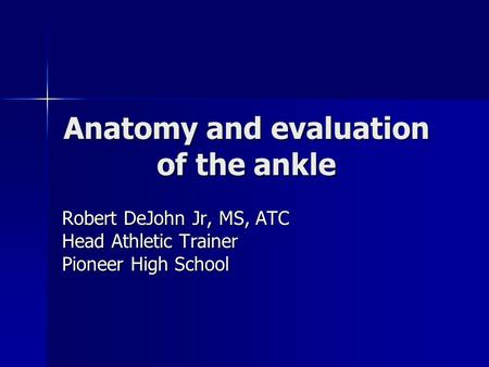 Anatomy and evaluation of the ankle Robert DeJohn Jr, MS, ATC Head Athletic Trainer Pioneer High School.