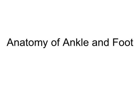 Anatomy of Ankle and Foot. Overview Bones of Ankle and Foot Functions Blood Vessels and Nerves Parts of the Foot Arches of the Foot Joints Tendons and.