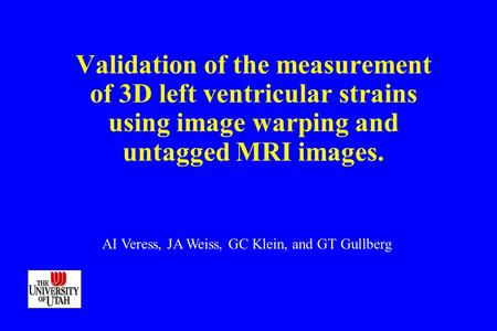 Validation of the measurement of 3D left ventricular strains using image warping and untagged MRI images. AI Veress, JA Weiss, GC Klein, and GT Gullberg.