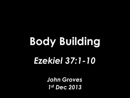Body Building Ezekiel 37:1-10 John Groves 1 st Dec 2013.
