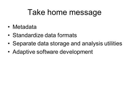 Take home message Metadata Standardize data formats Separate data storage and analysis utilities Adaptive software development.