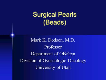 Surgical Pearls (Beads) Mark K. Dodson, M.D. Professor Department of OB/Gyn Division of Gynecologic Oncology University of Utah.